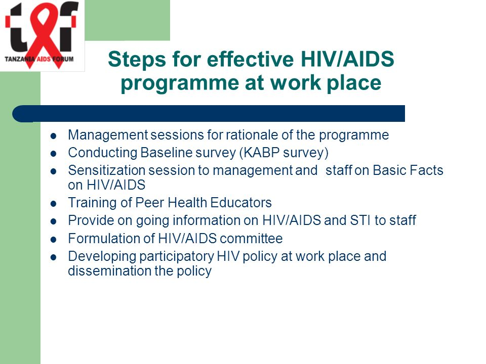Steps for effective HIV/AIDS programme at work place Management sessions for rationale of the programme Conducting Baseline survey (KABP survey) Sensitization session to management and staff on Basic Facts on HIV/AIDS Training of Peer Health Educators Provide on going information on HIV/AIDS and STI to staff Formulation of HIV/AIDS committee Developing participatory HIV policy at work place and dissemination the policy