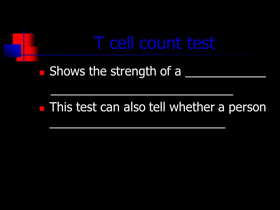 T cell count test Shows the strength of a ____________ ___________________________ This test can also tell whether a person __________________________