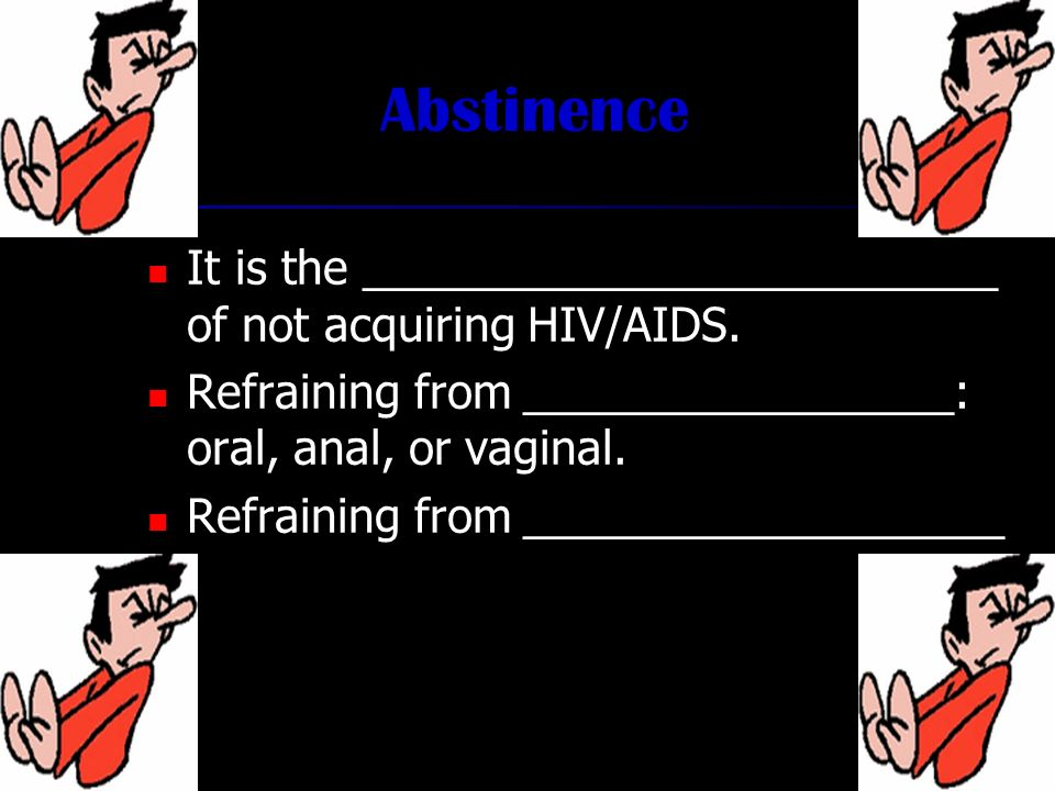 Abstinence It is the _________________________ of not acquiring HIV/AIDS.