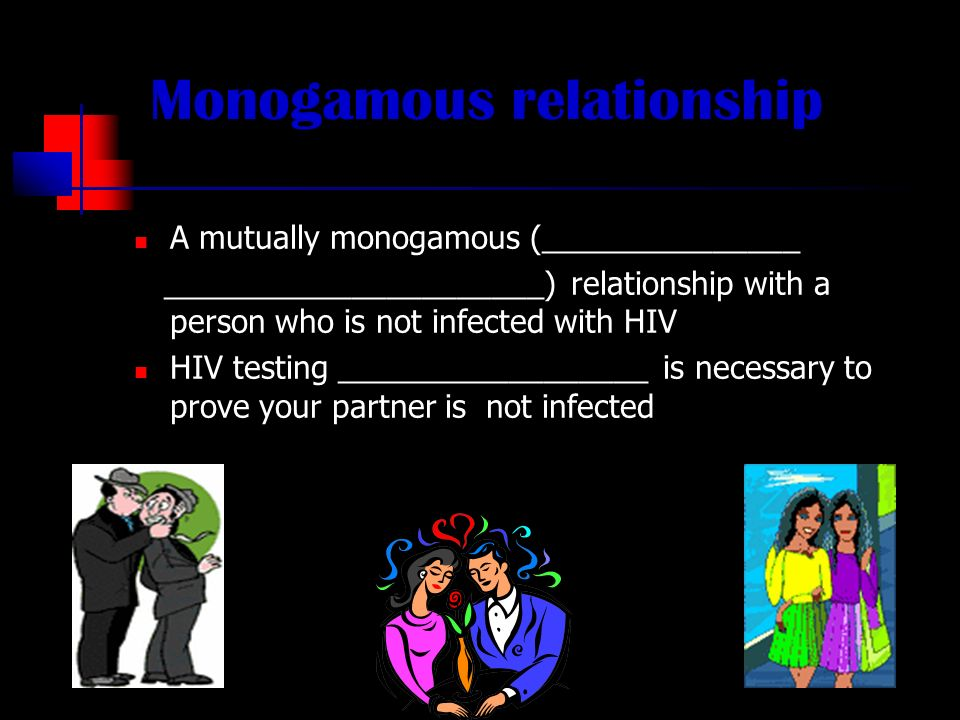 Monogamous relationship A mutually monogamous (_______________ ______________________) relationship with a person who is not infected with HIV HIV testing __________________ is necessary to prove your partner is not infected