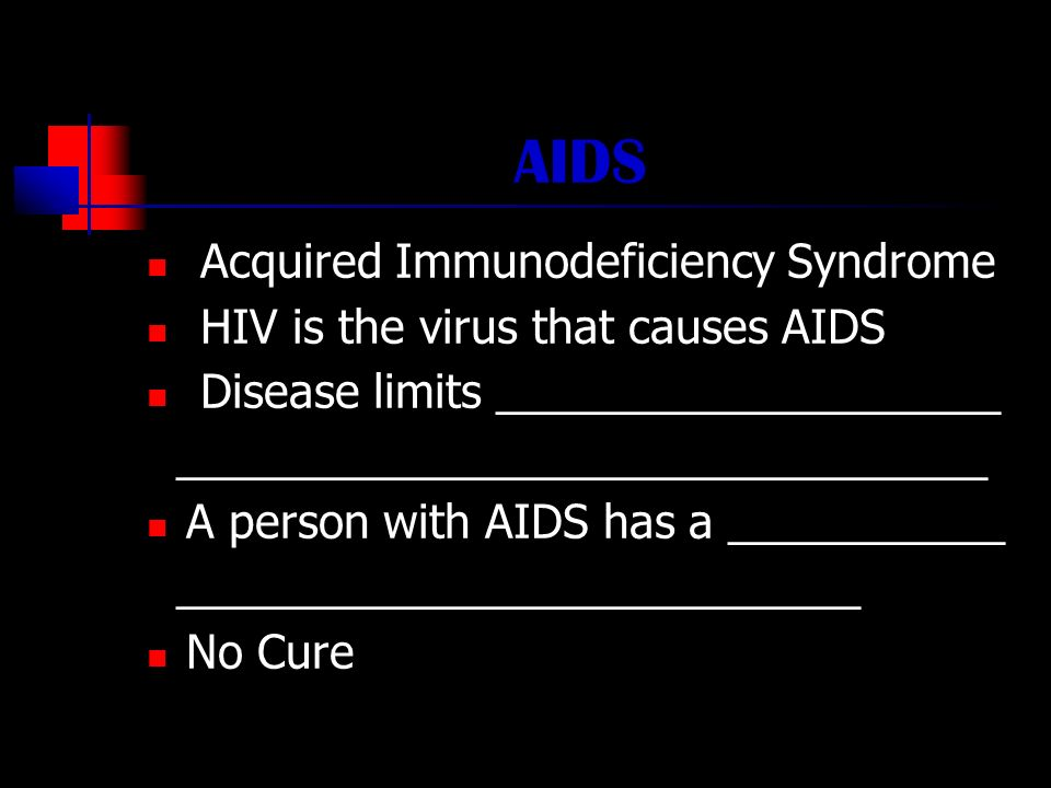 AIDS Acquired Immunodeficiency Syndrome HIV is the virus that causes AIDS Disease limits ____________________ ________________________________ A person with AIDS has a ___________ ___________________________ No Cure