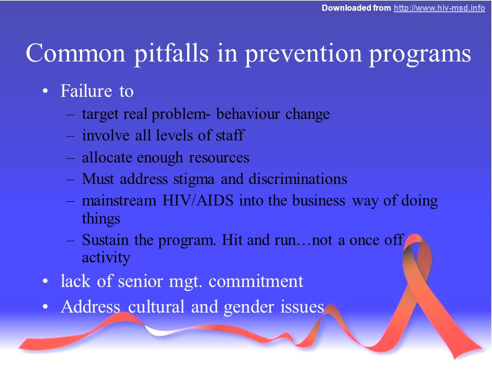 Downloaded from   Common pitfalls in prevention programs Failure to –target real problem- behaviour change –involve all levels of staff –allocate enough resources –Must address stigma and discriminations –mainstream HIV/AIDS into the business way of doing things –Sustain the program.