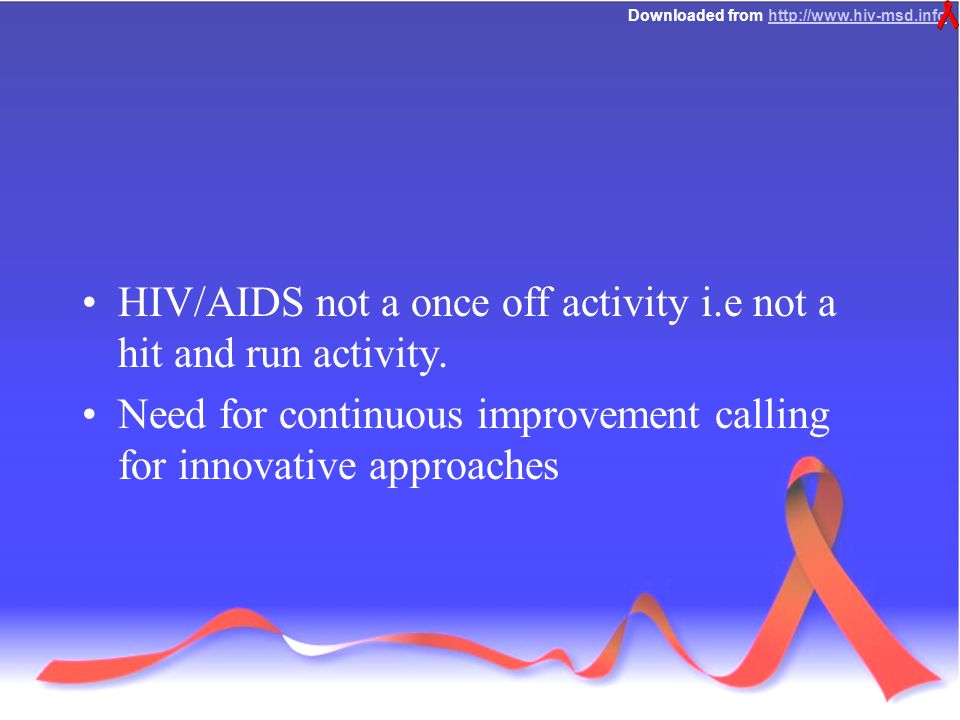 Downloaded from   HIV/AIDS not a once off activity i.e not a hit and run activity.