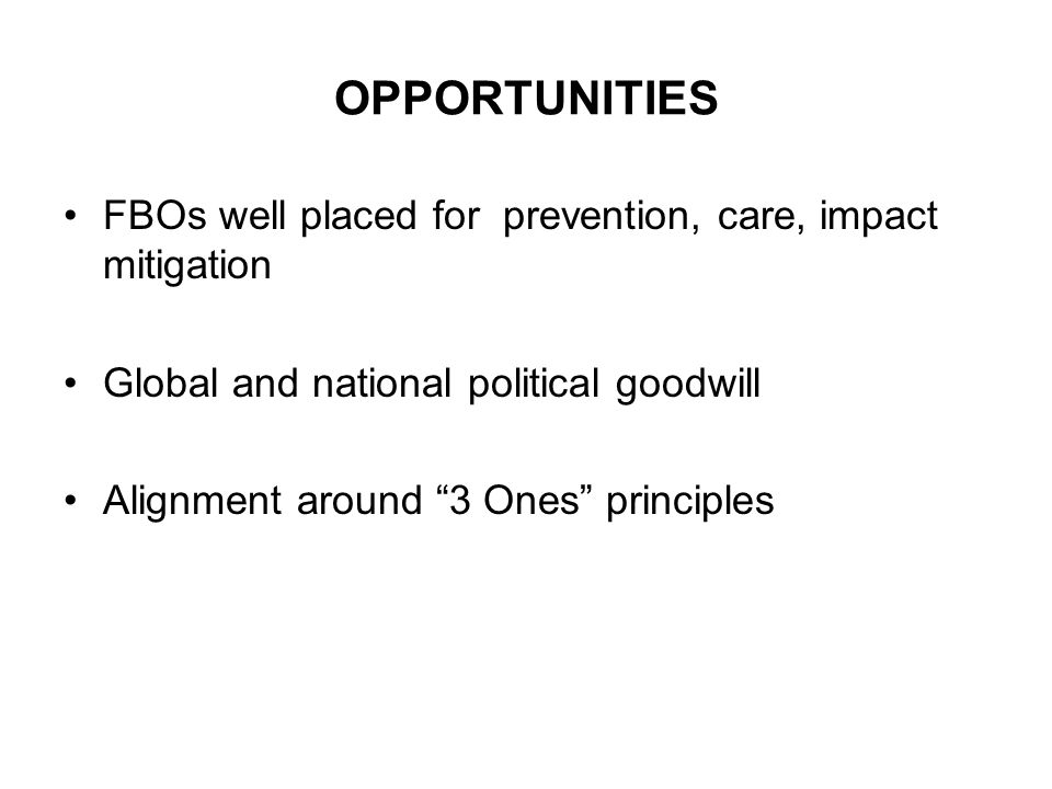 OPPORTUNITIES FBOs well placed for prevention, care, impact mitigation Global and national political goodwill Alignment around 3 Ones principles