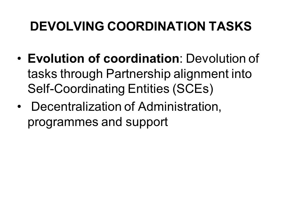 DEVOLVING COORDINATION TASKS Evolution of coordination: Devolution of tasks through Partnership alignment into Self-Coordinating Entities (SCEs) Decentralization of Administration, programmes and support