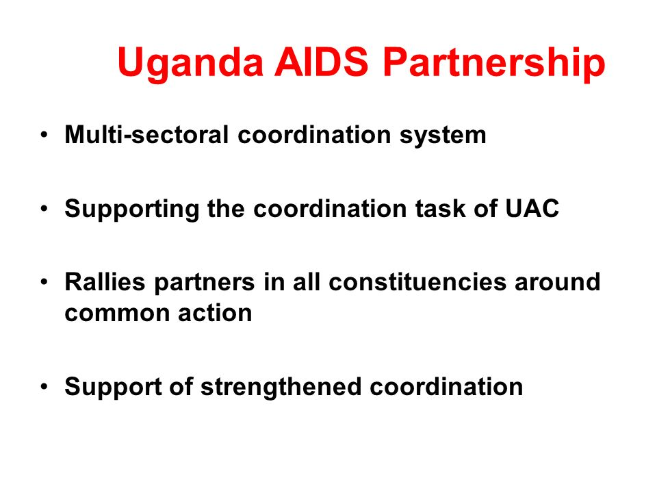 Uganda AIDS Partnership Multi-sectoral coordination system Supporting the coordination task of UAC Rallies partners in all constituencies around common action Support of strengthened coordination