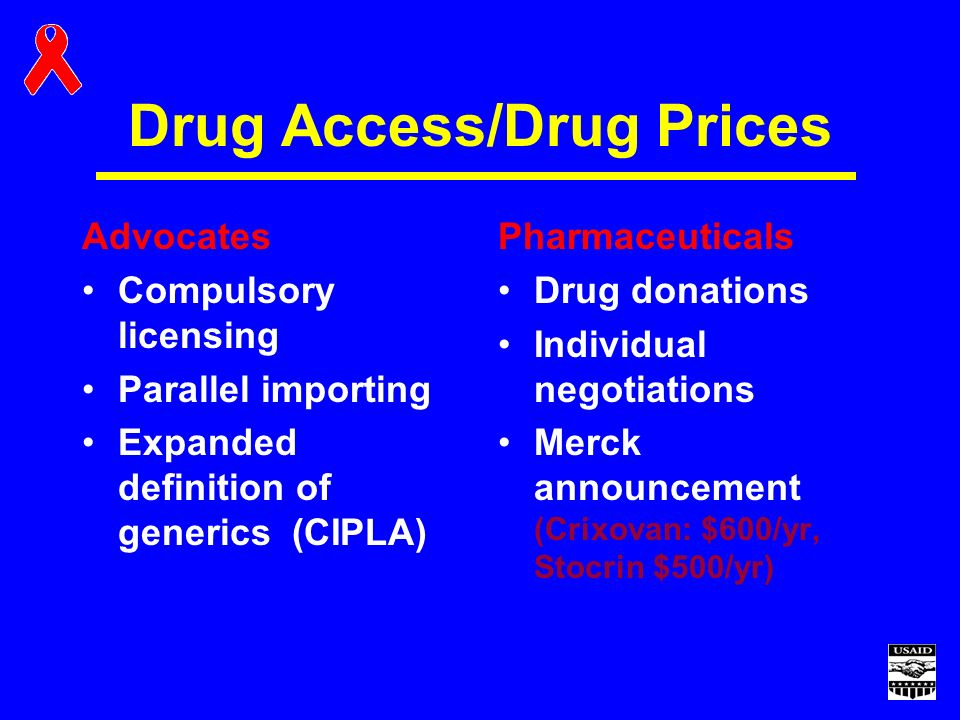 Drug Access/Drug Prices Advocates Compulsory licensing Parallel importing Expanded definition of generics (CIPLA) Pharmaceuticals Drug donations Individual negotiations Merck announcement (Crixovan: $600/yr, Stocrin $500/yr)