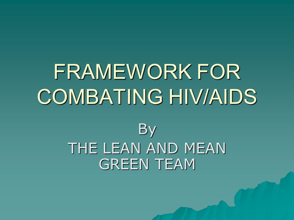 FRAMEWORK FOR COMBATING HIV/AIDS By THE LEAN AND MEAN GREEN TEAM
