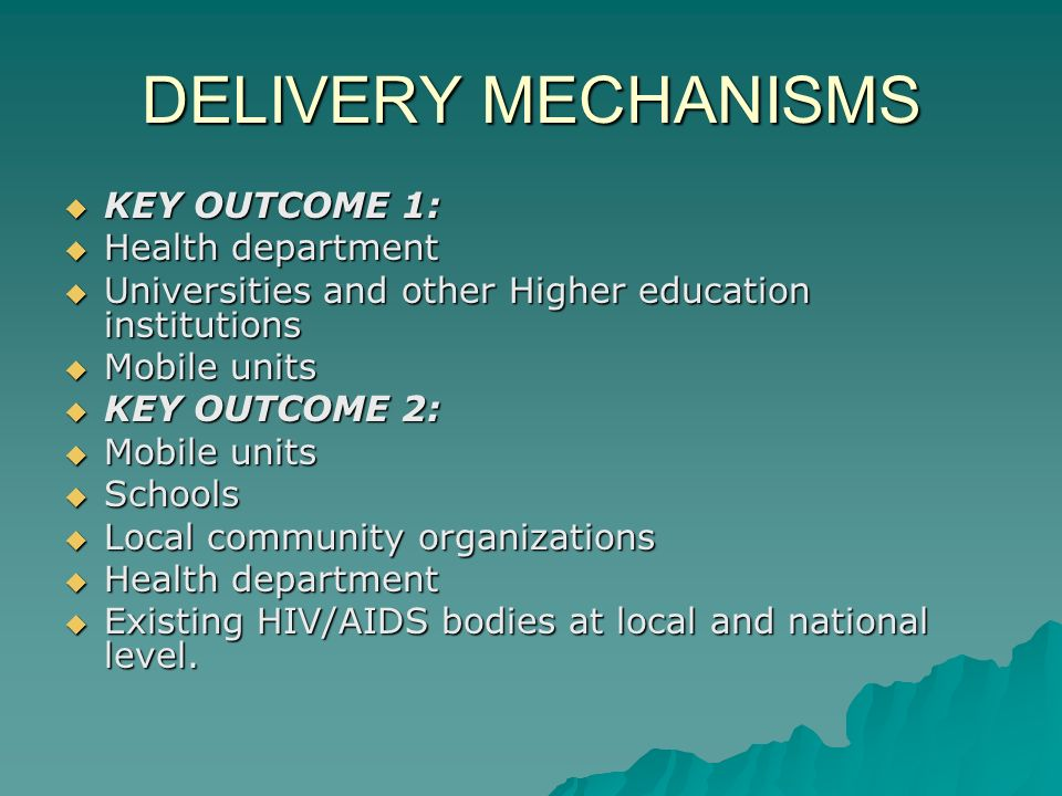 DELIVERY MECHANISMS  KEY OUTCOME 1:  Health department  Universities and other Higher education institutions  Mobile units  KEY OUTCOME 2:  Mobile units  Schools  Local community organizations  Health department  Existing HIV/AIDS bodies at local and national level.