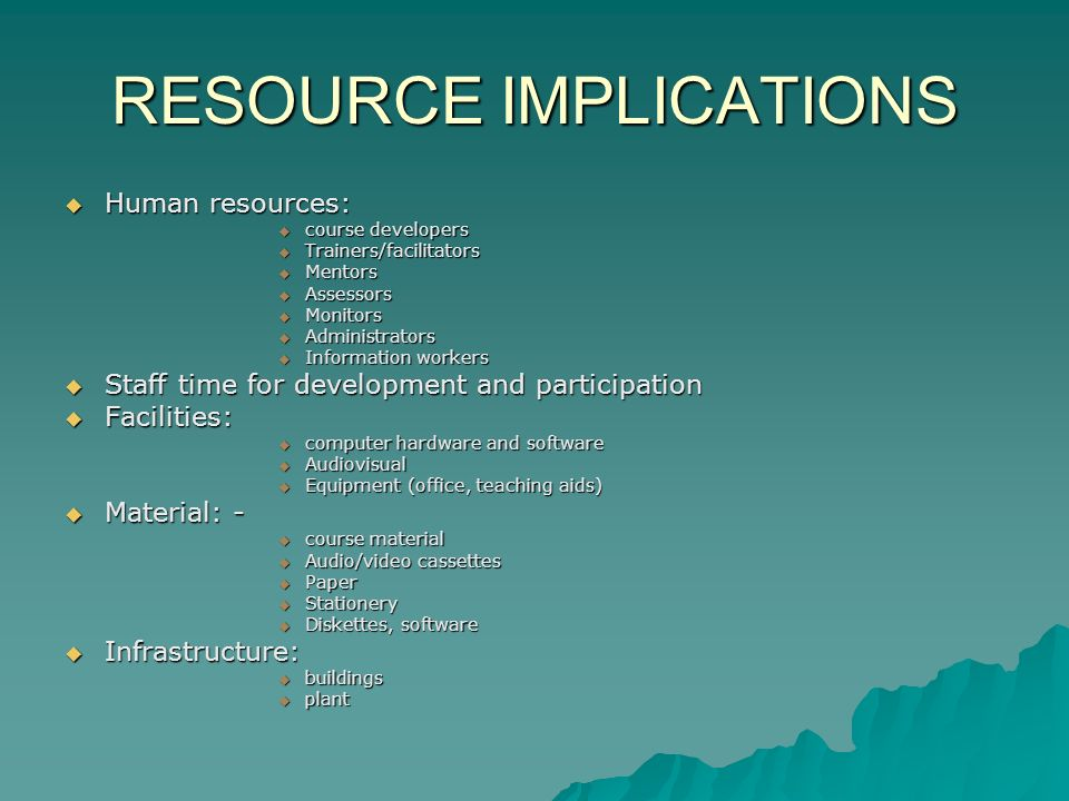 RESOURCE IMPLICATIONS  Human resources:  course developers  Trainers/facilitators  Mentors  Assessors  Monitors  Administrators  Information workers  Staff time for development and participation  Facilities:  computer hardware and software  Audiovisual  Equipment (office, teaching aids)  Material: -  course material  Audio/video cassettes  Paper  Stationery  Diskettes, software  Infrastructure:  buildings  plant