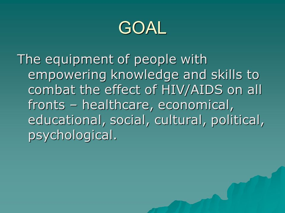 GOAL The equipment of people with empowering knowledge and skills to combat the effect of HIV/AIDS on all fronts – healthcare, economical, educational, social, cultural, political, psychological.