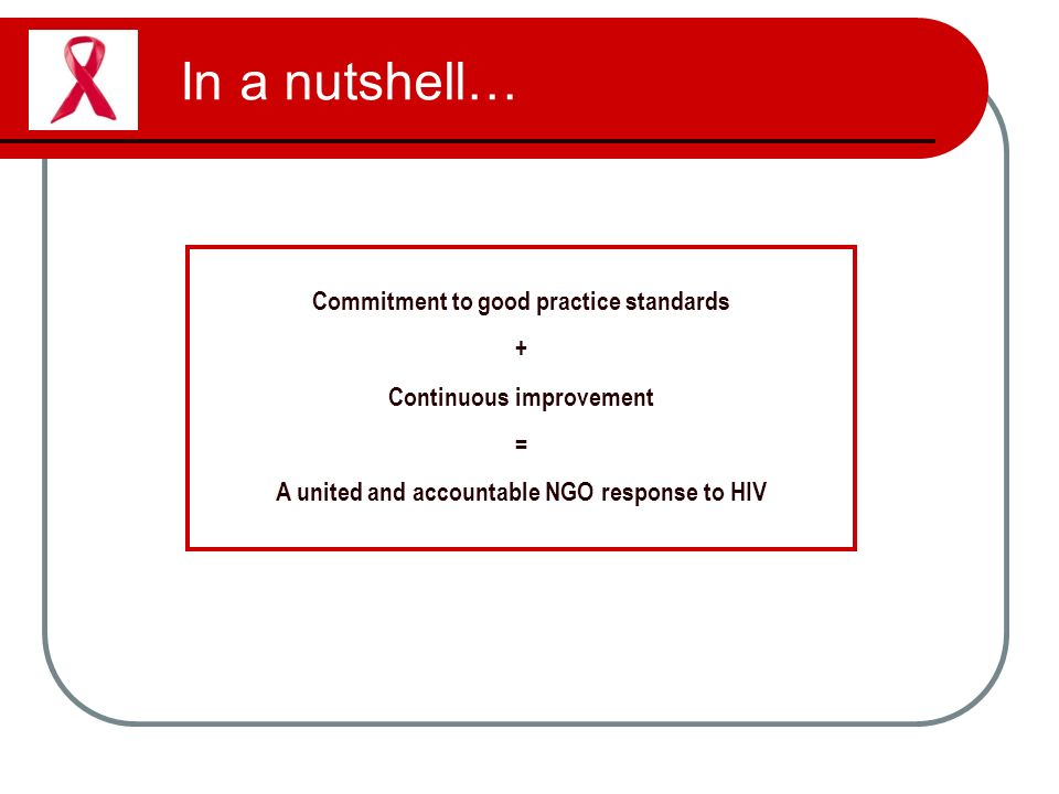 In a nutshell… Commitment to good practice standards + Continuous improvement = A united and accountable NGO response to HIV