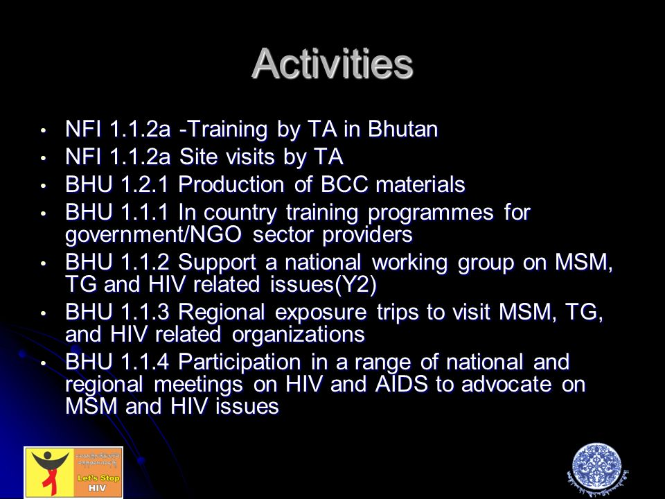 Activities NFI 1.1.2a -Training by TA in Bhutan NFI 1.1.2a -Training by TA in Bhutan NFI 1.1.2a Site visits by TA NFI 1.1.2a Site visits by TA BHU Production of BCC materials BHU Production of BCC materials BHU In country training programmes for government/NGO sector providers BHU In country training programmes for government/NGO sector providers BHU Support a national working group on MSM, TG and HIV related issues(Y2) BHU Support a national working group on MSM, TG and HIV related issues(Y2) BHU Regional exposure trips to visit MSM, TG, and HIV related organizations BHU Regional exposure trips to visit MSM, TG, and HIV related organizations BHU Participation in a range of national and regional meetings on HIV and AIDS to advocate on MSM and HIV issues BHU Participation in a range of national and regional meetings on HIV and AIDS to advocate on MSM and HIV issues