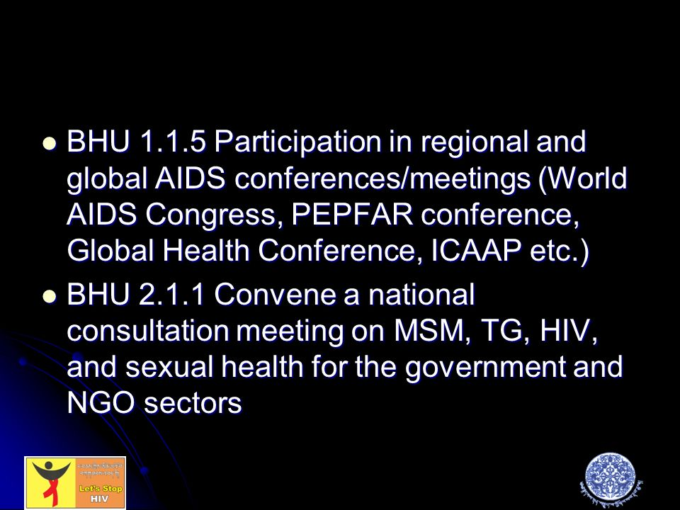 BHU Participation in regional and global AIDS conferences/meetings (World AIDS Congress, PEPFAR conference, Global Health Conference, ICAAP etc.) BHU Participation in regional and global AIDS conferences/meetings (World AIDS Congress, PEPFAR conference, Global Health Conference, ICAAP etc.) BHU Convene a national consultation meeting on MSM, TG, HIV, and sexual health for the government and NGO sectors BHU Convene a national consultation meeting on MSM, TG, HIV, and sexual health for the government and NGO sectors