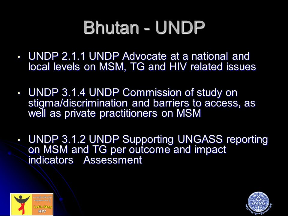 Bhutan - UNDP UNDP UNDP Advocate at a national and local levels on MSM, TG and HIV related issues UNDP UNDP Advocate at a national and local levels on MSM, TG and HIV related issues UNDP UNDP Commission of study on stigma/discrimination and barriers to access, as well as private practitioners on MSM UNDP UNDP Commission of study on stigma/discrimination and barriers to access, as well as private practitioners on MSM UNDP UNDP Supporting UNGASS reporting on MSM and TG per outcome and impact indicators Assessment UNDP UNDP Supporting UNGASS reporting on MSM and TG per outcome and impact indicators Assessment
