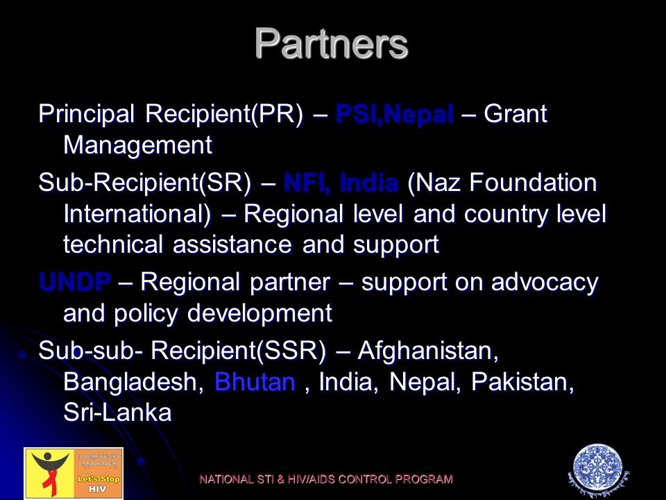 Partners Principal Recipient(PR) – PSI,Nepal – Grant Management Sub-Recipient(SR) – NFI, India (Naz Foundation International) – Regional level and country level technical assistance and support UNDP – Regional partner – support on advocacy and policy development Sub-sub- Recipient(SSR) – Afghanistan, Bangladesh, Bhutan, India, Nepal, Pakistan, Sri-Lanka NATIONAL STI & HIV/AIDS CONTROL PROGRAM
