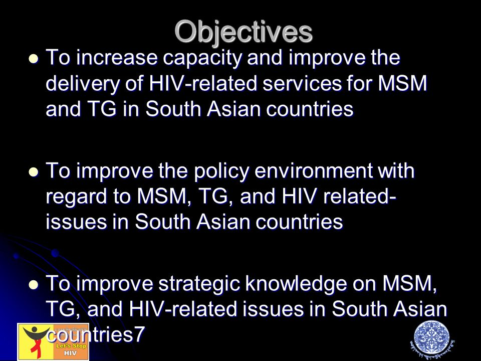 Objectives To increase capacity and improve the delivery of HIV-related services for MSM and TG in South Asian countries To increase capacity and improve the delivery of HIV-related services for MSM and TG in South Asian countries To improve the policy environment with regard to MSM, TG, and HIV related- issues in South Asian countries To improve the policy environment with regard to MSM, TG, and HIV related- issues in South Asian countries To improve strategic knowledge on MSM, TG, and HIV-related issues in South Asian countries7 To improve strategic knowledge on MSM, TG, and HIV-related issues in South Asian countries7