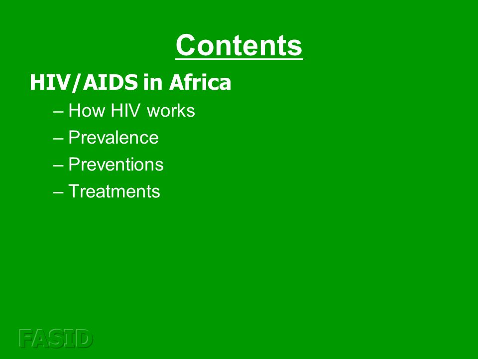 Contents HIV/AIDS in Africa –How HIV works –Prevalence –Preventions –Treatments