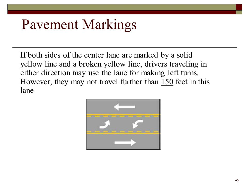 If both sides of the center lane are marked by a solid yellow line and a broken yellow line, drivers traveling in either direction may use the lane for making left turns.