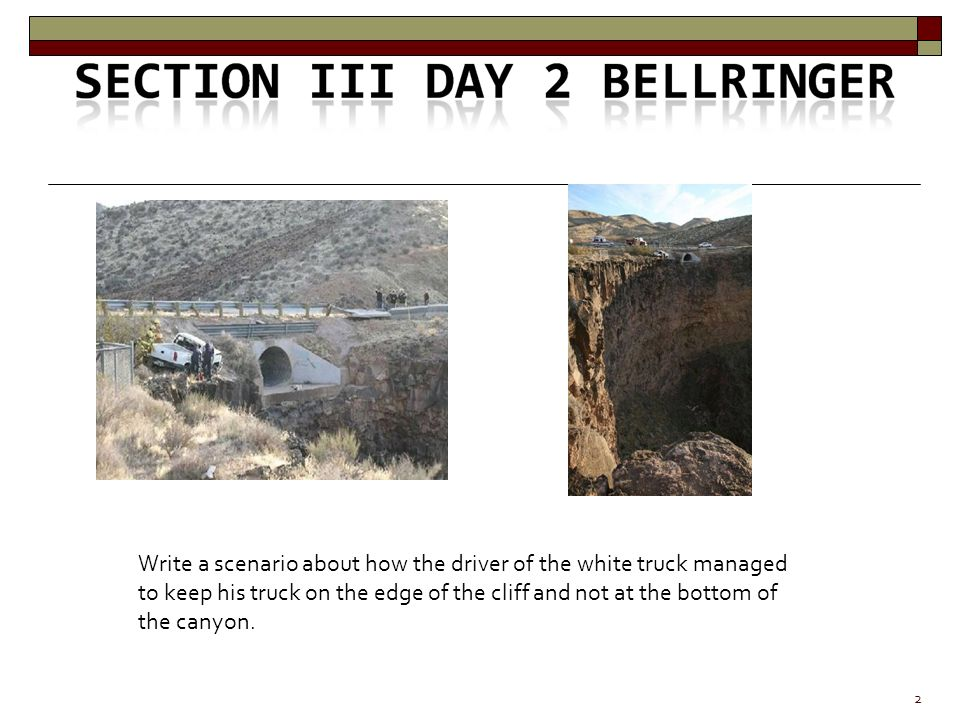 2 Write a scenario about how the driver of the white truck managed to keep his truck on the edge of the cliff and not at the bottom of the canyon.