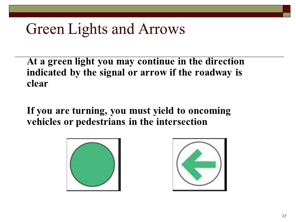 At a green light you may continue in the direction indicated by the signal or arrow if the roadway is clear If you are turning, you must yield to oncoming vehicles or pedestrians in the intersection 27 Green Lights and Arrows
