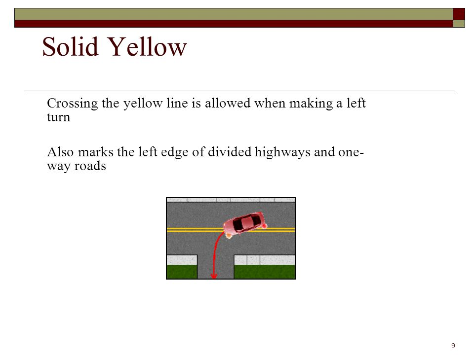 Crossing the yellow line is allowed when making a left turn Also marks the left edge of divided highways and one- way roads 9 Solid Yellow