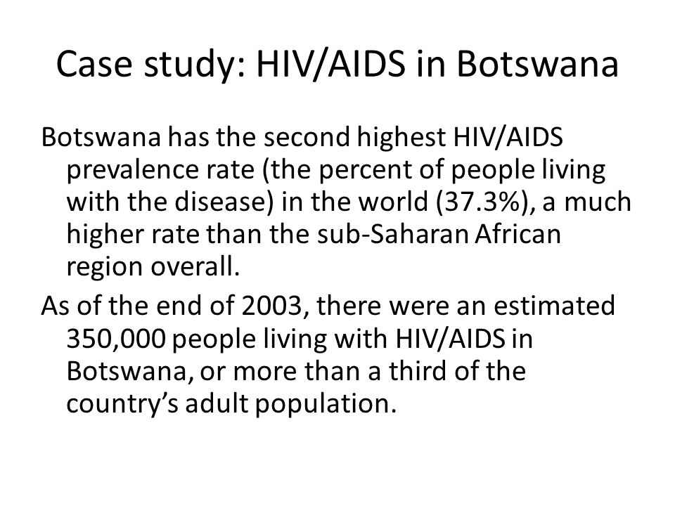 Case study: HIV/AIDS in Botswana Botswana has the second highest HIV/AIDS prevalence rate (the percent of people living with the disease) in the world (37.3%), a much higher rate than the sub-Saharan African region overall.