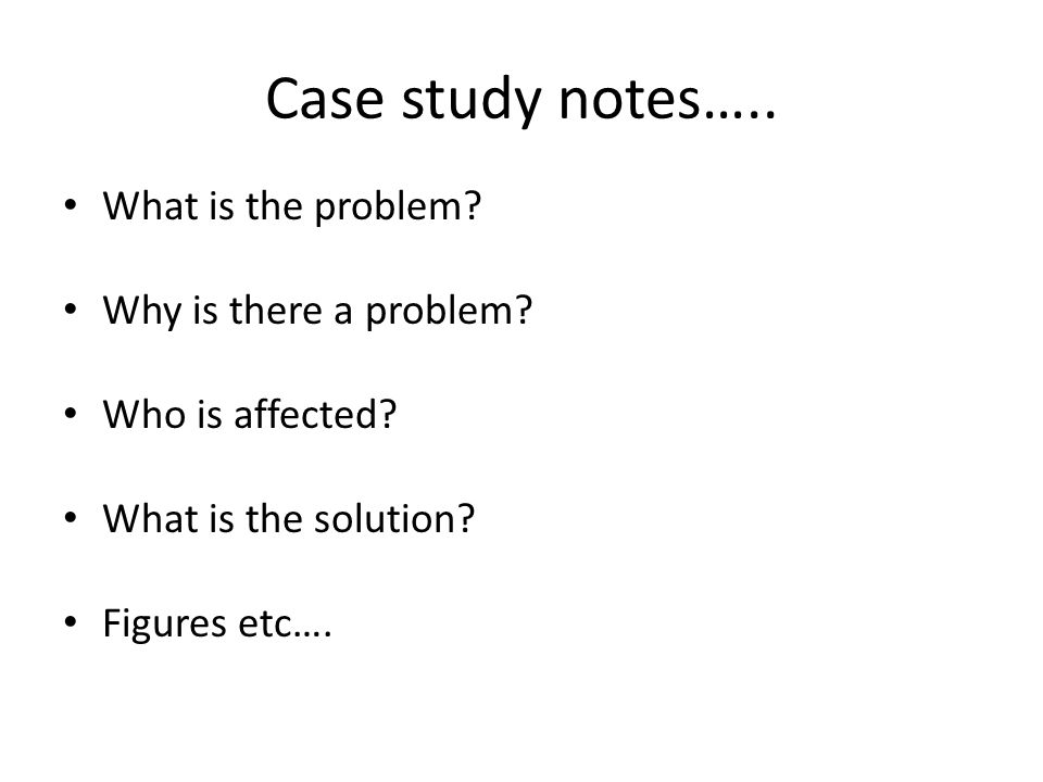 Case study notes….. What is the problem. Why is there a problem.