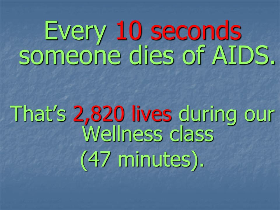 Every 10 seconds someone dies of AIDS. That's 2,820 lives during our Wellness class (47 minutes).