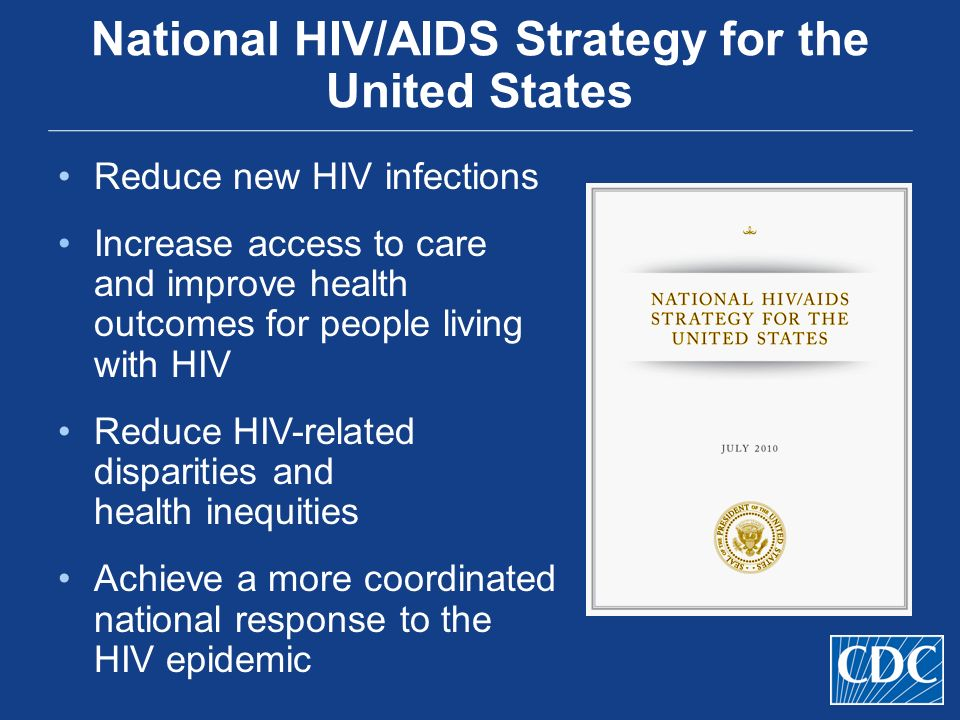 National HIV/AIDS Strategy for the United States Reduce new HIV infections Increase access to care and improve health outcomes for people living with HIV Reduce HIV-related disparities and health inequities Achieve a more coordinated national response to the HIV epidemic