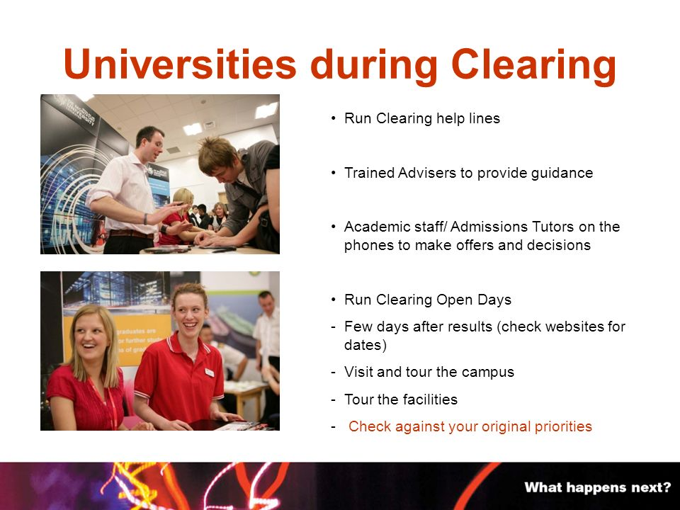 Universities during Clearing Run Clearing help lines Trained Advisers to provide guidance Academic staff/ Admissions Tutors on the phones to make offers and decisions Run Clearing Open Days -Few days after results (check websites for dates) -Visit and tour the campus -Tour the facilities - Check against your original priorities