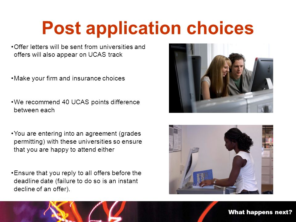 Post application choices Offer letters will be sent from universities and offers will also appear on UCAS track Make your firm and insurance choices We recommend 40 UCAS points difference between each You are entering into an agreement (grades permitting) with these universities so ensure that you are happy to attend either Ensure that you reply to all offers before the deadline date (failure to do so is an instant decline of an offer).