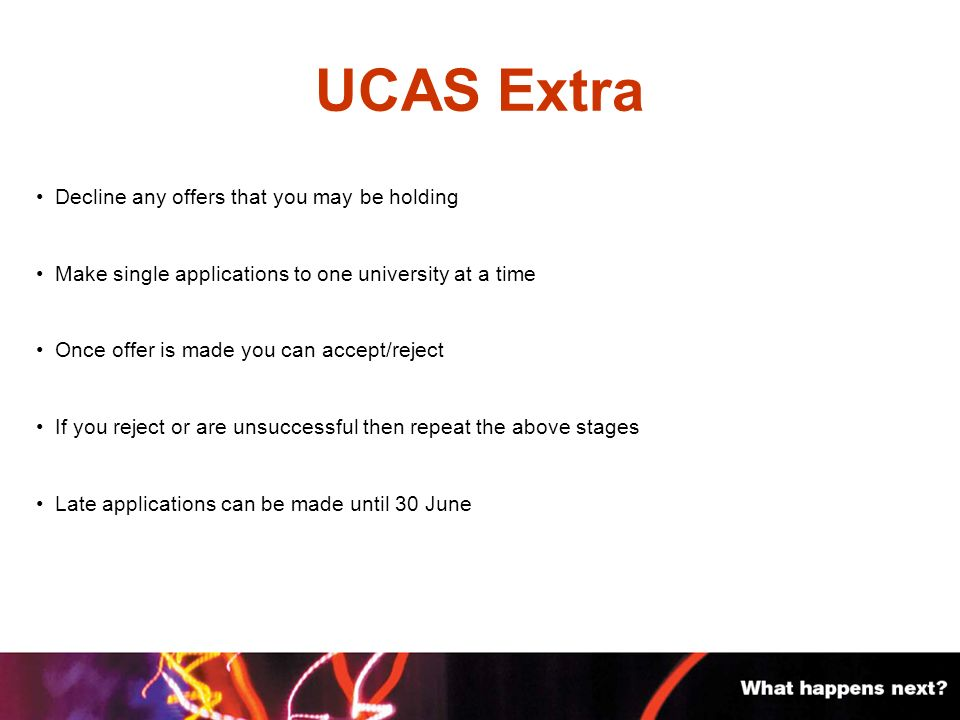 UCAS Extra Decline any offers that you may be holding Make single applications to one university at a time Once offer is made you can accept/reject If you reject or are unsuccessful then repeat the above stages Late applications can be made until 30 June