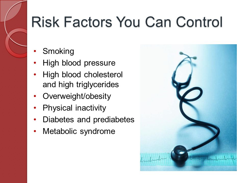 Smoking High blood pressure High blood cholesterol and high triglycerides Overweight/obesity Physical inactivity Diabetes and prediabetes Metabolic syndrome Risk Factors You Can Control