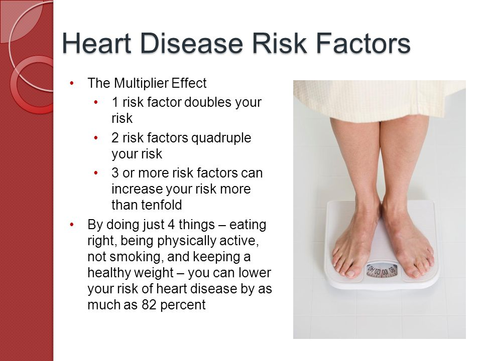The Multiplier Effect 1 risk factor doubles your risk 2 risk factors quadruple your risk 3 or more risk factors can increase your risk more than tenfold By doing just 4 things – eating right, being physically active, not smoking, and keeping a healthy weight – you can lower your risk of heart disease by as much as 82 percent Heart Disease Risk Factors