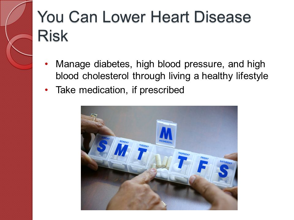 Manage diabetes, high blood pressure, and high blood cholesterol through living a healthy lifestyle Take medication, if prescribed You Can Lower Heart Disease Risk