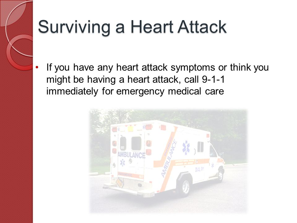 If you have any heart attack symptoms or think you might be having a heart attack, call immediately for emergency medical care Surviving a Heart Attack