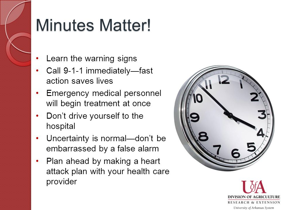 Learn the warning signs Call immediately—fast action saves lives Emergency medical personnel will begin treatment at once Don't drive yourself to the hospital Uncertainty is normal—don't be embarrassed by a false alarm Plan ahead by making a heart attack plan with your health care provider Minutes Matter!