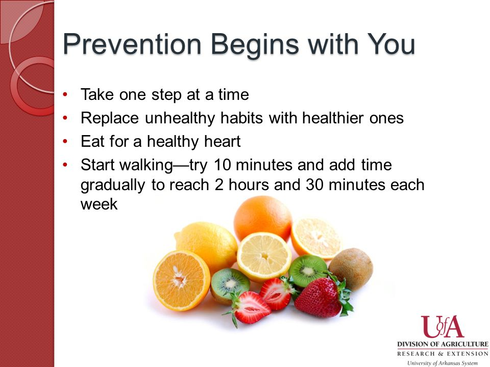 Take one step at a time Replace unhealthy habits with healthier ones Eat for a healthy heart Start walking—try 10 minutes and add time gradually to reach 2 hours and 30 minutes each week Prevention Begins with You