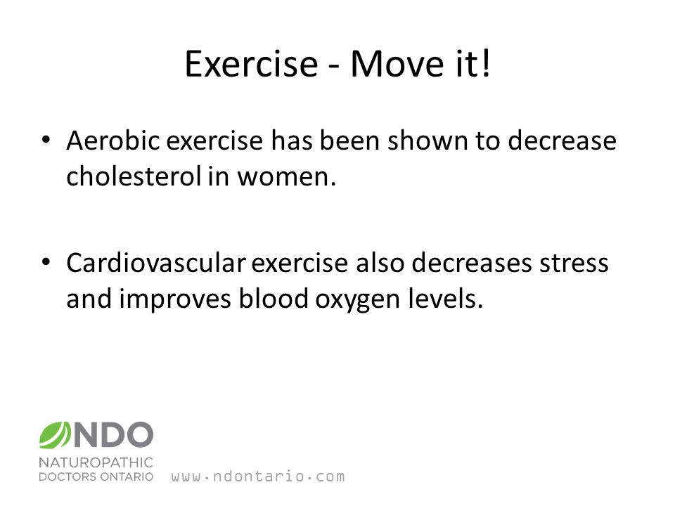 Exercise - Move it. Aerobic exercise has been shown to decrease cholesterol in women.