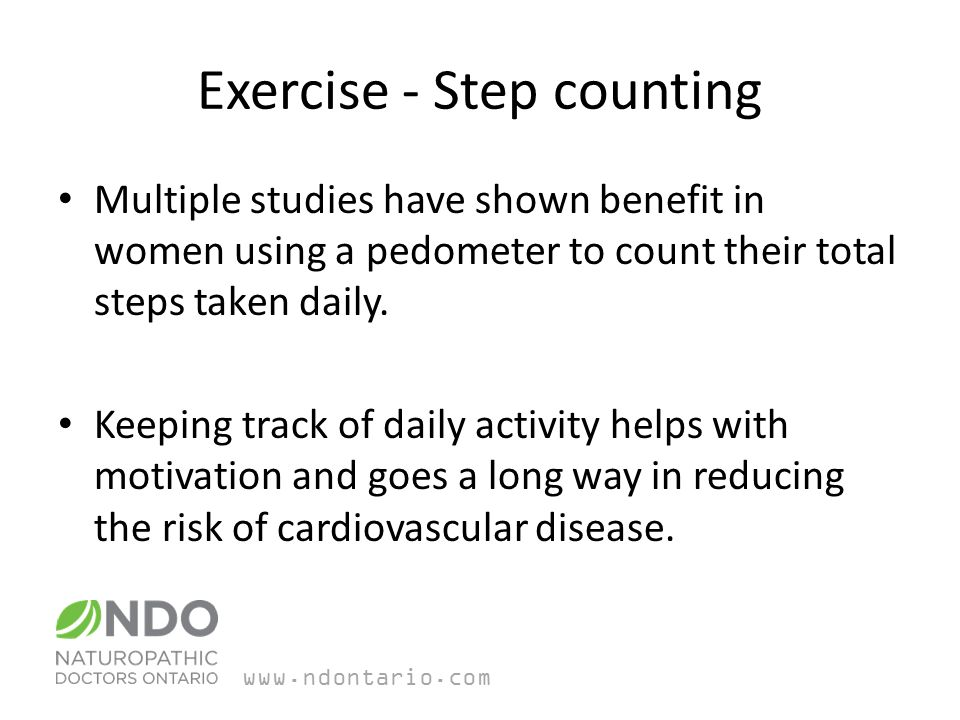 Exercise - Step counting Multiple studies have shown benefit in women using a pedometer to count their total steps taken daily.