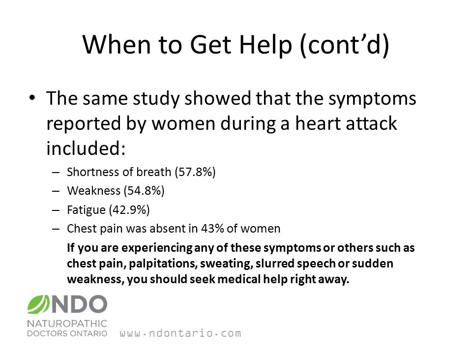 When to Get Help (cont'd) The same study showed that the symptoms reported by women during a heart attack included: – Shortness of breath (57.8%) – Weakness (54.8%) – Fatigue (42.9%) – Chest pain was absent in 43% of women If you are experiencing any of these symptoms or others such as chest pain, palpitations, sweating, slurred speech or sudden weakness, you should seek medical help right away.