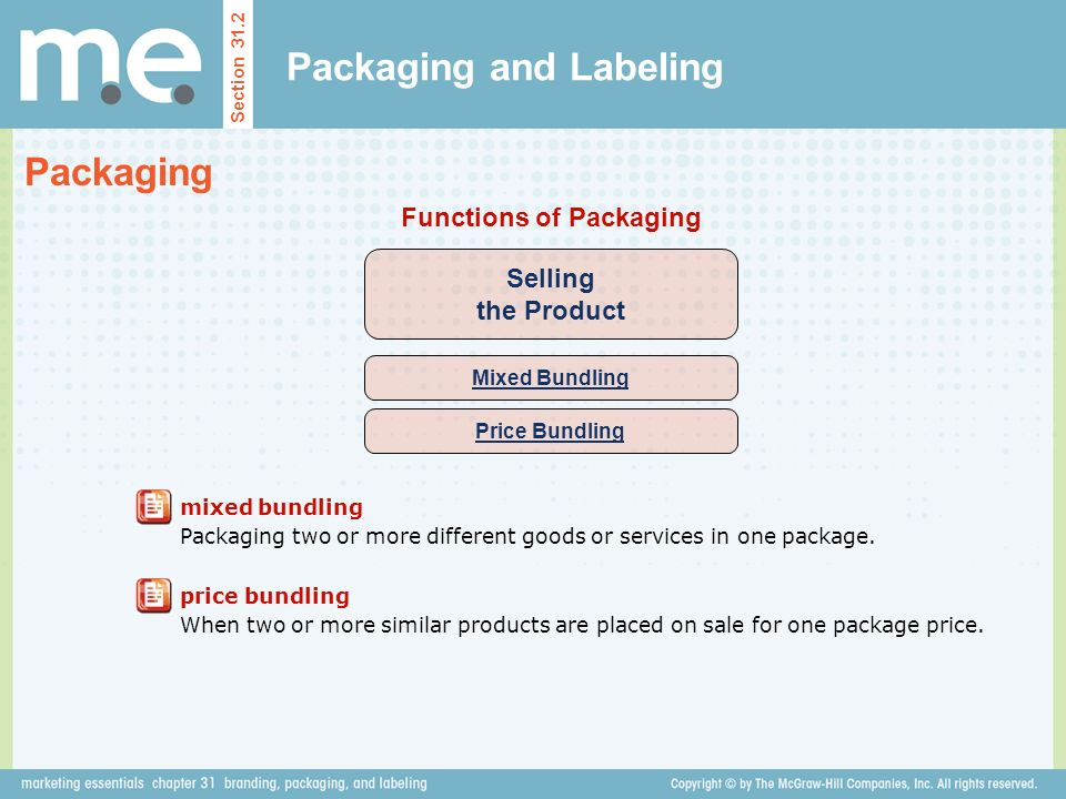 Packaging and Labeling Section 31.2 Packaging Selling the Product Functions of Packaging Mixed Bundling Price Bundling mixed bundling Packaging two or more different goods or services in one package.
