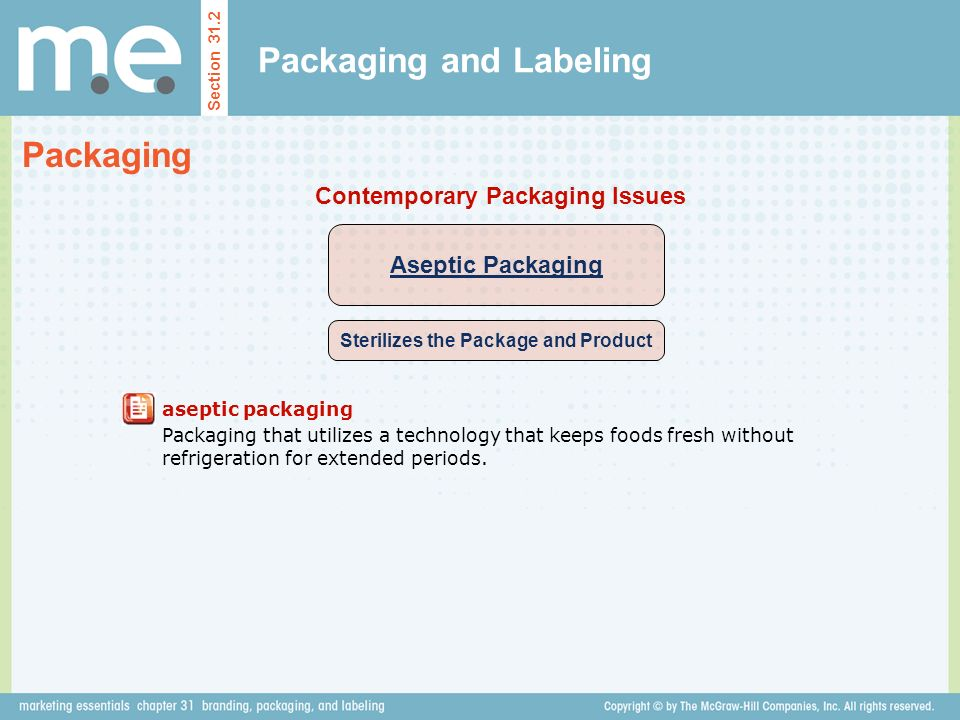 Packaging and Labeling Section 31.2 Packaging Aseptic Packaging Sterilizes the Package and Product Contemporary Packaging Issues aseptic packaging Packaging that utilizes a technology that keeps foods fresh without refrigeration for extended periods.