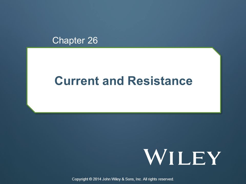 Current and Resistance Chapter 26 Copyright © 2014 John Wiley & Sons, Inc. All rights reserved.