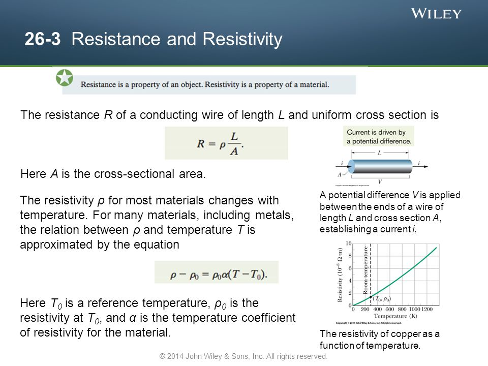 26-3 Resistance and Resistivity The resistance R of a conducting wire of length L and uniform cross section is Here A is the cross-sectional area.