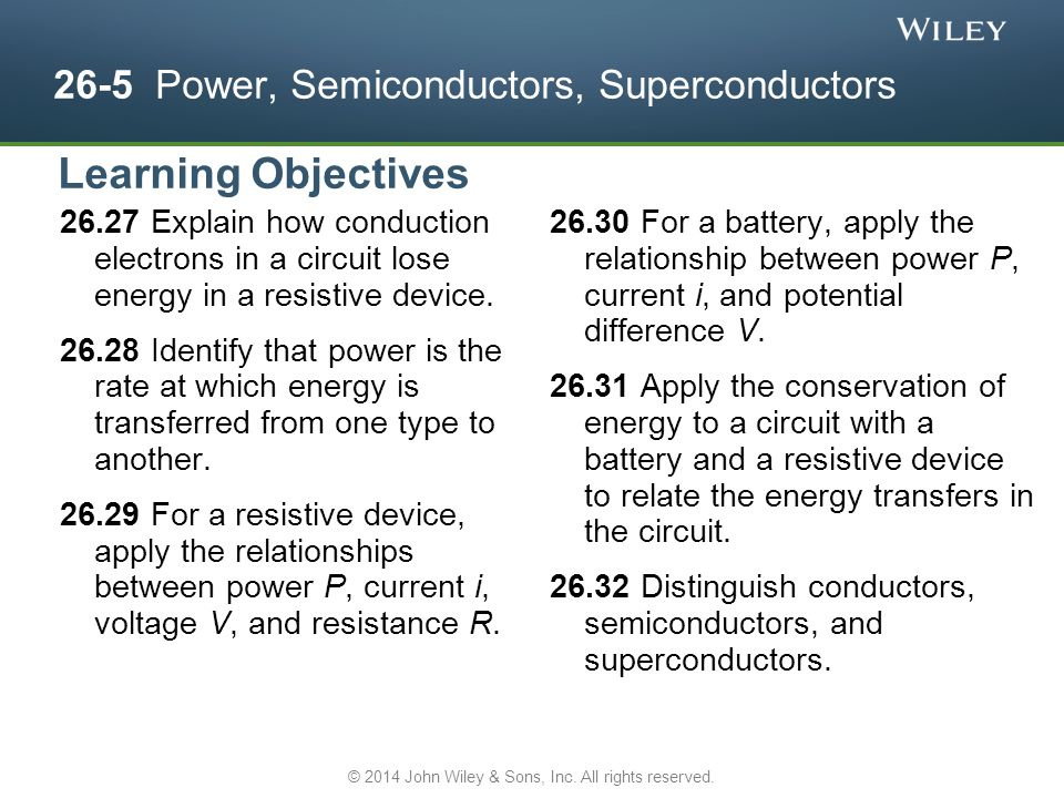 26-5 Power, Semiconductors, Superconductors For a battery, apply the relationship between power P, current i, and potential difference V.