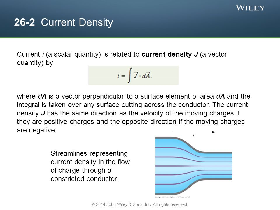 26-2 Current Density Current i (a scalar quantity) is related to current density J (a vector quantity) by where dA is a vector perpendicular to a surface element of area dA and the integral is taken over any surface cutting across the conductor.