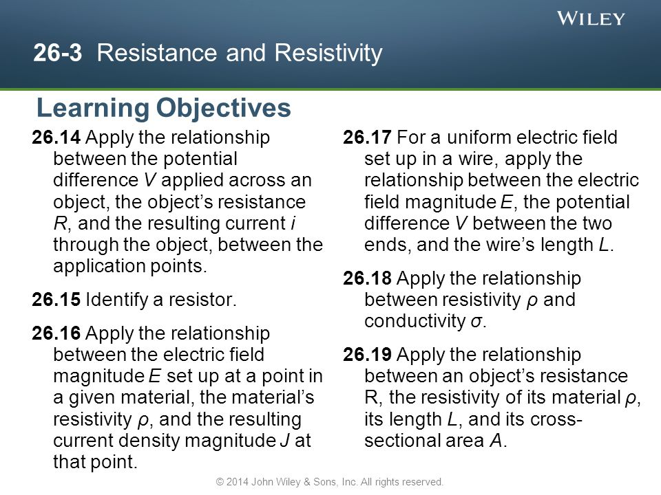 26-3 Resistance and Resistivity Apply the relationship between the potential difference V applied across an object, the object's resistance R, and the resulting current i through the object, between the application points.