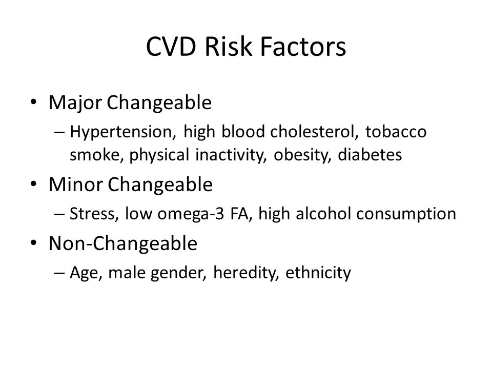 CVD Risk Factors Major Changeable – Hypertension, high blood cholesterol, tobacco smoke, physical inactivity, obesity, diabetes Minor Changeable – Stress, low omega-3 FA, high alcohol consumption Non-Changeable – Age, male gender, heredity, ethnicity